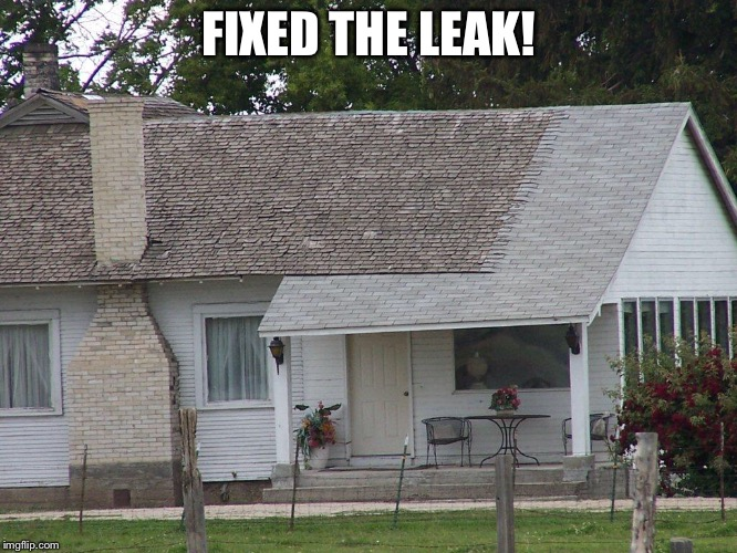 Bad Construction Week: Oct. 1-7. Drsarcasm event | FIXED THE LEAK! | image tagged in funny memes,bad construction week,partial roof repair,drsarcasm,leak,no chimney flashing | made w/ Imgflip meme maker