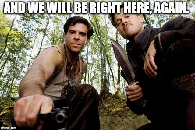Nazi Hunters | AND WE WILL BE RIGHT HERE, AGAIN. | image tagged in nazi hunters | made w/ Imgflip meme maker