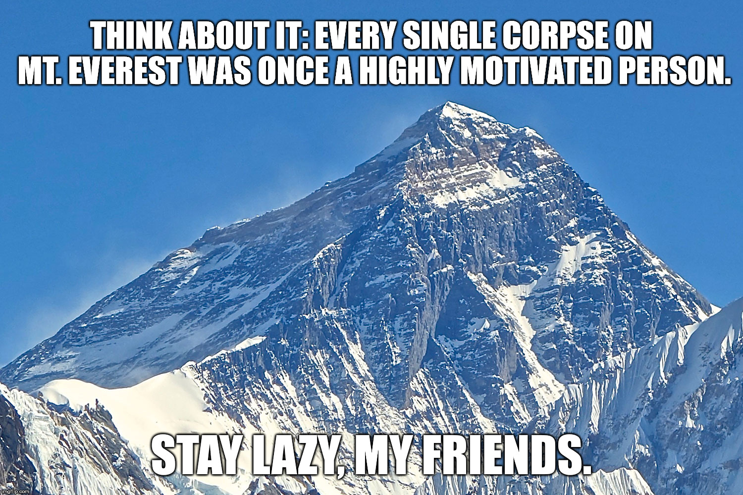 Mt. Everst | THINK ABOUT IT: EVERY SINGLE CORPSE ON MT. EVEREST WAS ONCE A HIGHLY MOTIVATED PERSON. STAY LAZY, MY FRIENDS. | image tagged in mt everest,corpse,motivated,person,lazy,friends | made w/ Imgflip meme maker