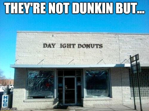 THEY'RE NOT DUNKIN BUT... | image tagged in dunkin donuts,memes | made w/ Imgflip meme maker