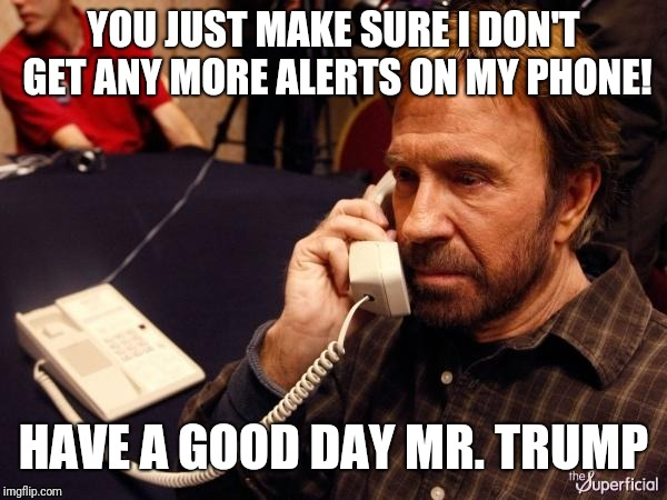 Chuck Norris Phone | YOU JUST MAKE SURE I DON'T GET ANY MORE ALERTS ON MY PHONE! HAVE A GOOD DAY MR. TRUMP | image tagged in memes,chuck norris phone,chuck norris | made w/ Imgflip meme maker