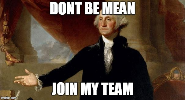 george washington | DONT BE MEAN JOIN MY TEAM | image tagged in george washington | made w/ Imgflip meme maker