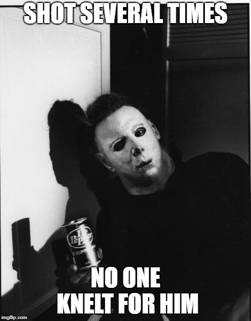 Some dark humor...happy early halloween! | SHOT SEVERAL TIMES NO ONE KNELT FOR HIM | image tagged in michael myers,memes,funny,colin kaepernick,halloween | made w/ Imgflip meme maker