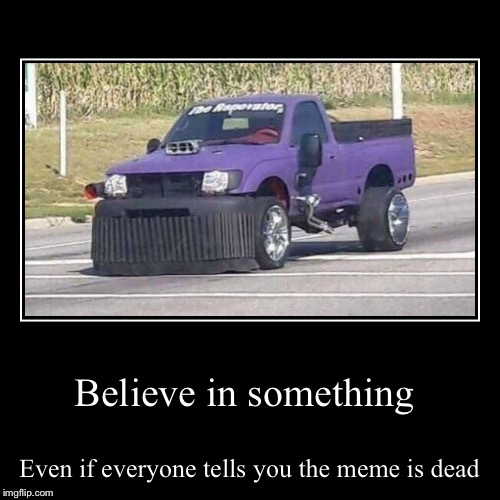 Believe in something | Even if everyone tells you the meme is dead | image tagged in funny,demotivationals | made w/ Imgflip demotivational maker