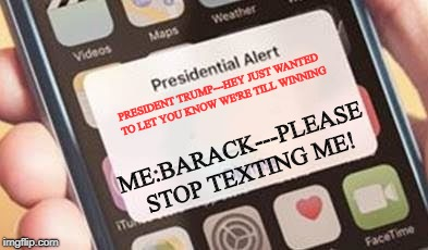 I wonder if all the Obama phones got the alert. | PRESIDENT TRUMP---HEY JUST WANTED TO LET YOU KNOW WE'RE TILL WINNING ME:BARACK---PLEASE STOP TEXTING ME! | image tagged in presidential alert,obama,winning,maga,political meme | made w/ Imgflip meme maker