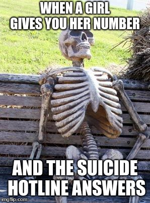 Waiting Skeleton Meme | WHEN A GIRL GIVES YOU HER NUMBER AND THE SUICIDE HOTLINE ANSWERS | image tagged in memes,waiting skeleton | made w/ Imgflip meme maker