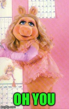 Miss Piggy | OH YOU | image tagged in miss piggy | made w/ Imgflip meme maker