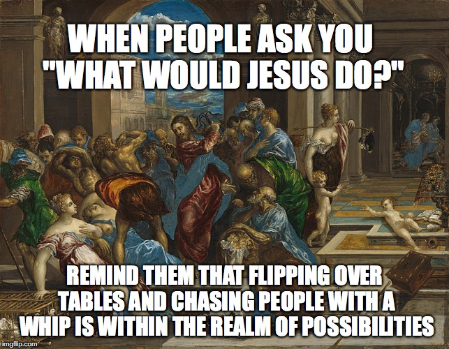 "WHEN PEOPLE ASK YOU ""WHAT WOULD JESUS DO?""; REMIND THEM THAT FLIPPING OVER TABLES AND CHASING PEOPLE WITH A WHIP IS WITHIN THE REALM OF POSSIBILITIES 