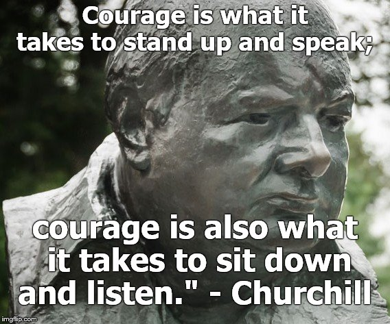 "Courage is what it takes to stand up and speak; courage is also what it takes to sit down and listen."" - Winston Churchill   