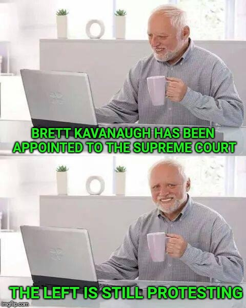 Hide the Pain Harold | BRETT KAVANAUGH HAS BEEN APPOINTED TO THE SUPREME COURT THE LEFT IS STILL PROTESTING | image tagged in hide the pain harold,brett kavanaugh,kavanaugh,supreme court,left,protestors | made w/ Imgflip meme maker