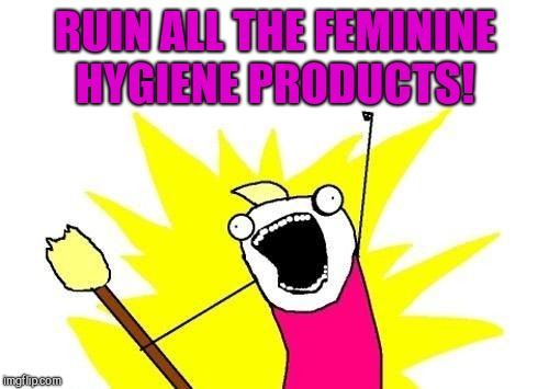 X All The Y Meme | RUIN ALL THE FEMININE HYGIENE PRODUCTS! | image tagged in memes,x all the y | made w/ Imgflip meme maker