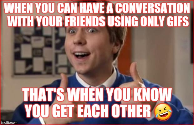 Friends | WHEN YOU CAN HAVE A CONVERSATION WITH YOUR FRIENDS USING ONLY GIFS THAT'S WHEN YOU KNOW YOU GET EACH OTHER  | image tagged in friends | made w/ Imgflip meme maker