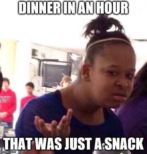 Black Girl Wat Meme | DINNER IN AN HOUR THAT WAS JUST A SNACK | image tagged in memes,black girl wat | made w/ Imgflip meme maker