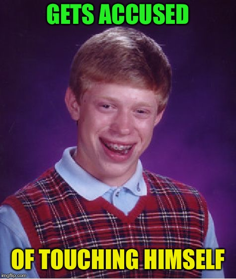 Bad Luck Brian Meme | GETS ACCUSED OF TOUCHING HIMSELF | image tagged in memes,bad luck brian | made w/ Imgflip meme maker