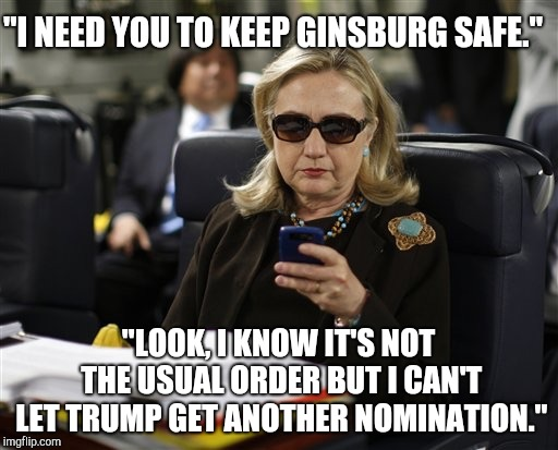 "Hillary phone | ""I NEED YOU TO KEEP GINSBURG SAFE."" ""LOOK, I KNOW IT'S NOT THE USUAL ORDER BUT I CAN'T LET TRUMP GET ANOTHER NOMINATION."" 