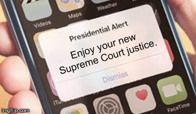 Trigger Warning | Enjoy your new Supreme Court justice. | image tagged in presidential alert | made w/ Imgflip meme maker