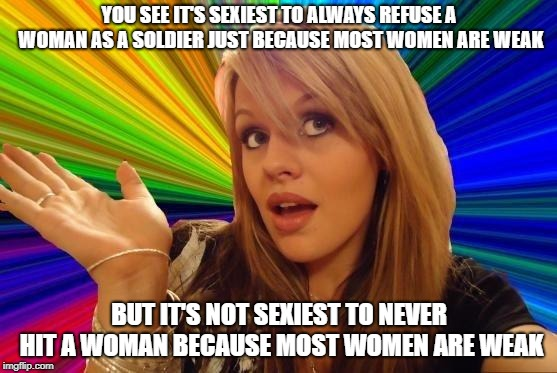Dumb Blonde | YOU SEE IT'S SEXIEST TO ALWAYS REFUSE A WOMAN AS A SOLDIER JUST BECAUSE MOST WOMEN ARE WEAK BUT IT'S NOT SEXIEST TO NEVER HIT A WOMAN BECAUS | image tagged in memes,dumb blonde | made w/ Imgflip meme maker