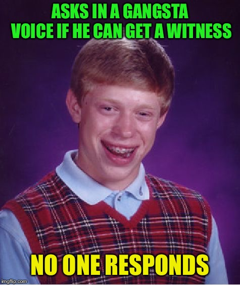 Bad Luck Brian Meme | ASKS IN A GANGSTA VOICE IF HE CAN GET A WITNESS NO ONE RESPONDS | image tagged in memes,bad luck brian | made w/ Imgflip meme maker