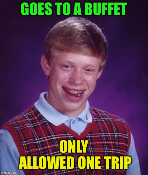 Bad Luck Brian Meme | GOES TO A BUFFET ONLY ALLOWED ONE TRIP | image tagged in memes,bad luck brian | made w/ Imgflip meme maker