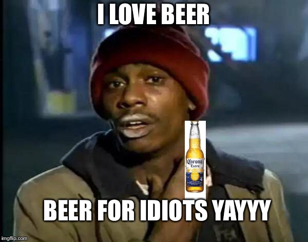 Y'all Got Any More Of That Meme | I LOVE BEER BEER FOR IDIOTS YAYYY | image tagged in memes,y'all got any more of that | made w/ Imgflip meme maker
