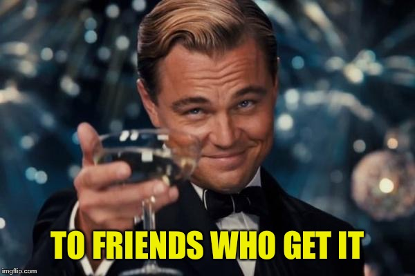 Leonardo Dicaprio Cheers Meme | TO FRIENDS WHO GET IT | image tagged in memes,leonardo dicaprio cheers | made w/ Imgflip meme maker