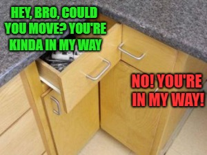 Bad Construction Week: A DrSarcasm Event Oct. 1-7 | HEY, BRO, COULD YOU MOVE? YOU'RE KINDA IN MY WAY NO! YOU'RE IN MY WAY! | image tagged in memes,bad construction week,kitchen,blocked | made w/ Imgflip meme maker
