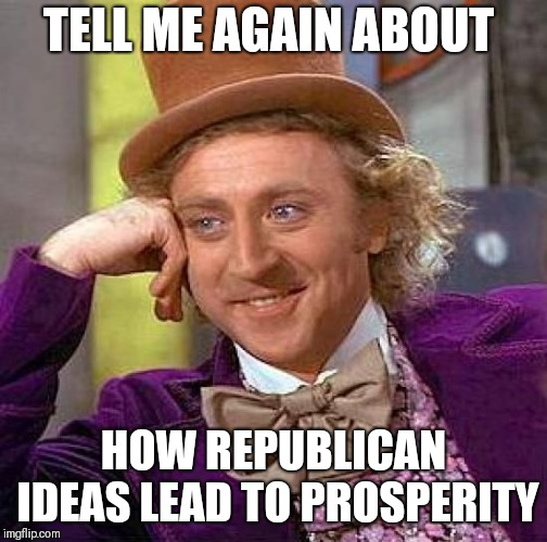 Creepy Condescending Wonka Meme | TELL ME AGAIN ABOUT HOW REPUBLICAN IDEAS LEAD TO PROSPERITY | image tagged in memes,creepy condescending wonka,AdviceAnimals | made w/ Imgflip meme maker