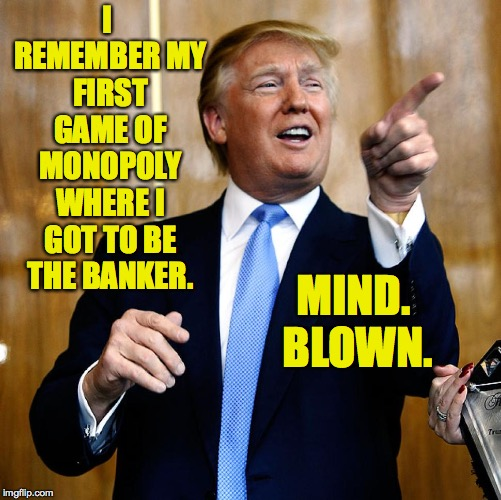 The secret to my success | I REMEMBER MY FIRST GAME OF MONOPOLY WHERE I GOT TO BE THE BANKER. MIND. BLOWN. | image tagged in donal trump birthday,memes,monopoly money,success | made w/ Imgflip meme maker