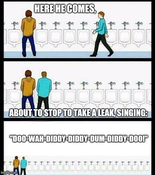 "Urinal Guy (A Pee Diddy) | HERE HE COMES, ABOUT TO STOP TO TAKE A LEAK, SINGING: ""DOO-WAH-DIDDY-DIDDY-DUM-DIDDY-DOO!"" 