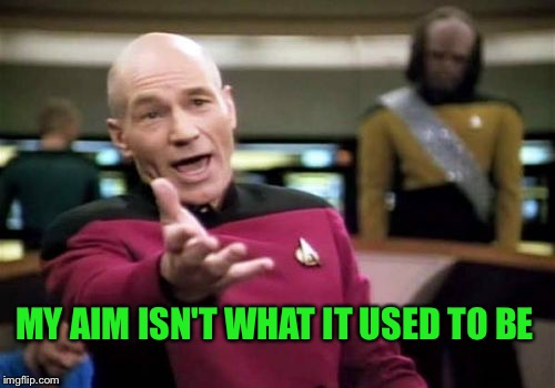 Picard Wtf Meme | MY AIM ISN'T WHAT IT USED TO BE | image tagged in memes,picard wtf | made w/ Imgflip meme maker