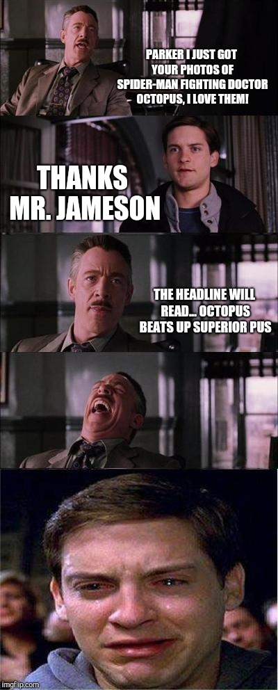 Peter Parker Cry | PARKER I JUST GOT YOUR PHOTOS OF SPIDER-MAN FIGHTING DOCTOR OCTOPUS, I LOVE THEM! THANKS MR. JAMESON THE HEADLINE WILL READ... OCTOPUS BEATS | image tagged in memes,peter parker cry | made w/ Imgflip meme maker