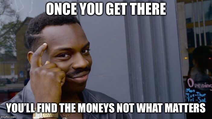 Roll Safe Think About It Meme | ONCE YOU GET THERE YOU'LL FIND THE MONEYS NOT WHAT MATTERS | image tagged in memes,roll safe think about it | made w/ Imgflip meme maker