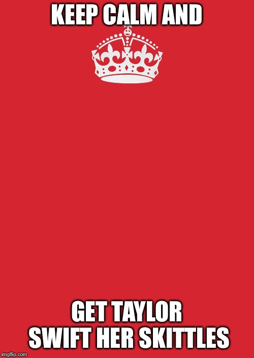 Keep Calm And Carry On Red | KEEP CALM AND GET TAYLOR SWIFT HER SKITTLES | image tagged in memes,keep calm and carry on red,taylor swift,skittles,funny | made w/ Imgflip meme maker