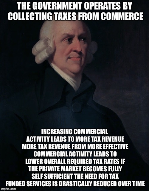 Adam Smith | THE GOVERNMENT OPERATES BY COLLECTING TAXES FROM COMMERCE INCREASING COMMERCIAL ACTIVITY LEADS TO MORE TAX REVENUE MORE TAX REVENUE FROM MOR | image tagged in adam smith | made w/ Imgflip meme maker