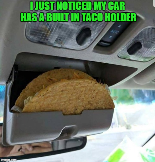 taco holder | I JUST NOTICED MY CAR HAS A BUILT IN TACO HOLDER | image tagged in car,taco,holder | made w/ Imgflip meme maker