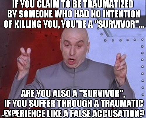 "Dr Evil Laser Meme | IF YOU CLAIM TO BE TRAUMATIZED BY SOMEONE WHO HAD NO INTENTION OF KILLING YOU, YOU'RE A ""SURVIVOR""... ARE YOU ALSO A ""SURVIVOR"", IF YOU SUFF 