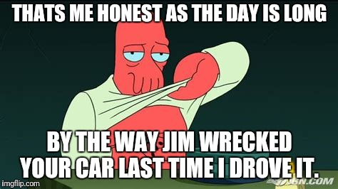 Zoidberg  | THATS ME HONEST AS THE DAY IS LONG BY THE WAY JIM WRECKED YOUR CAR LAST TIME I DROVE IT. | image tagged in zoidberg | made w/ Imgflip meme maker