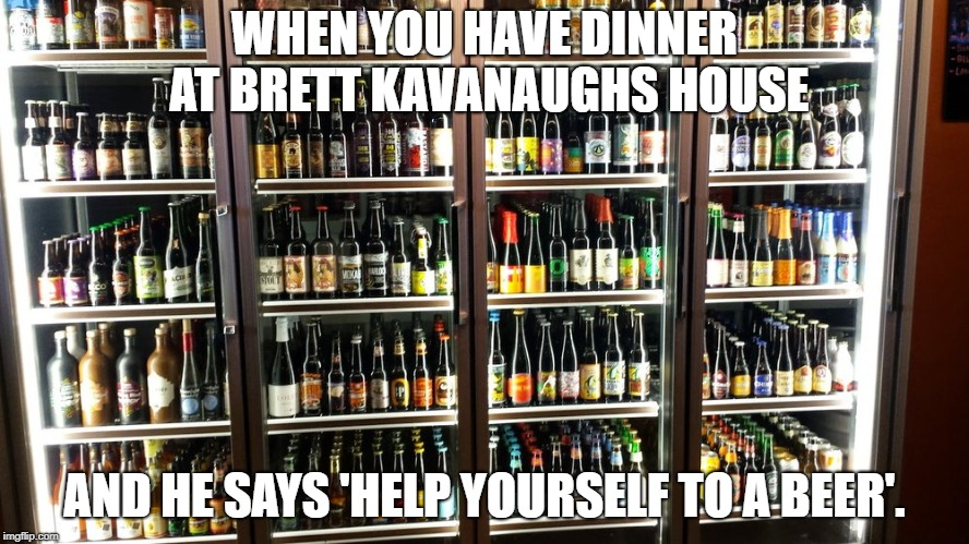 Some people like cars, some like trading cards and some people like beer.  | WHEN YOU HAVE DINNER AT BRETT KAVANAUGHS HOUSE AND HE SAYS 'HELP YOURSELF TO A BEER'. | image tagged in brett kavanaugh,liberal vs conservative,beers | made w/ Imgflip meme maker
