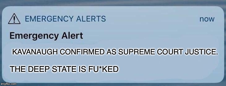 emergency alert | KAVANAUGH CONFIRMED AS SUPREME COURT JUSTICE. THE DEEP STATE IS FU*KED | image tagged in emergency alert | made w/ Imgflip meme maker