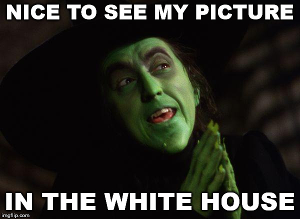 Wicked Witch West | NICE TO SEE MY PICTURE IN THE WHITE HOUSE | image tagged in wicked witch west | made w/ Imgflip meme maker