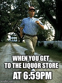 Run! | WHEN YOU GET TO THE LIQUOR STORE AT 6:59PM | image tagged in forest gump | made w/ Imgflip meme maker