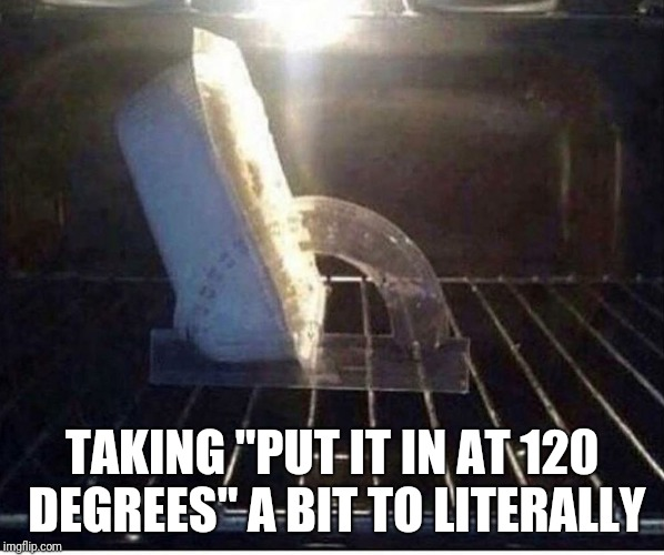 "Make sure to preheat the oven | TAKING ""PUT IT IN AT 120 DEGREES"" A BIT TO LITERALLY 