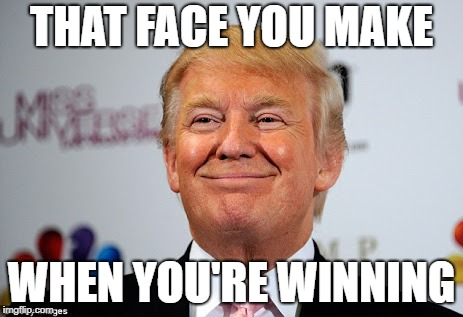 Trump Rolls On | THAT FACE YOU MAKE WHEN YOU'RE WINNING | image tagged in donald trump approves | made w/ Imgflip meme maker