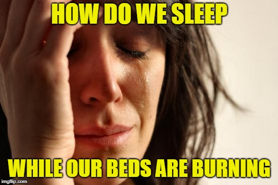 First World Problems Meme | HOW DO WE SLEEP WHILE OUR BEDS ARE BURNING | image tagged in memes,first world problems | made w/ Imgflip meme maker