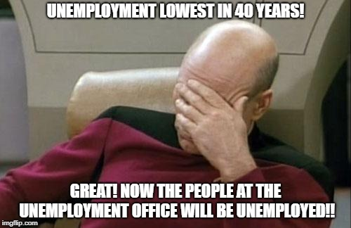Captain Picard Facepalm Meme | UNEMPLOYMENT LOWEST IN 40 YEARS! GREAT! NOW THE PEOPLE AT THE UNEMPLOYMENT OFFICE WILL BE UNEMPLOYED!! | image tagged in memes,captain picard facepalm | made w/ Imgflip meme maker