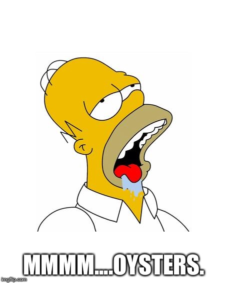Homer Simpson Drooling | MMMM....OYSTERS. | image tagged in homer simpson drooling | made w/ Imgflip meme maker