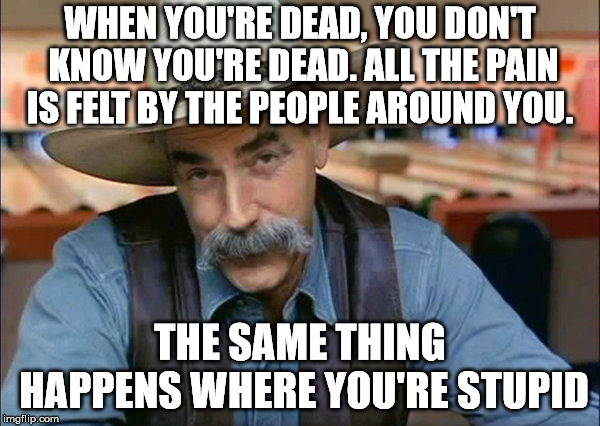 Sam Elliott special kind of stupid | WHEN YOU'RE DEAD, YOU DON'T KNOW YOU'RE DEAD. ALL THE PAIN IS FELT BY THE PEOPLE AROUND YOU. THE SAME THING HAPPENS WHERE YOU'RE STUPID | image tagged in sam elliott special kind of stupid | made w/ Imgflip meme maker
