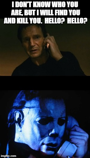 Neeson Myers | I DON'T KNOW WHO YOU ARE, BUT I WILL FIND YOU AND KILL YOU.  HELLO?  HELLO? | image tagged in liam neeson taken,michael myers | made w/ Imgflip meme maker