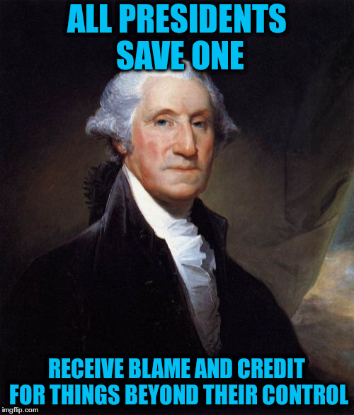 George Washington Meme | ALL PRESIDENTS SAVE ONE RECEIVE BLAME AND CREDIT FOR THINGS BEYOND THEIR CONTROL | image tagged in memes,george washington | made w/ Imgflip meme maker