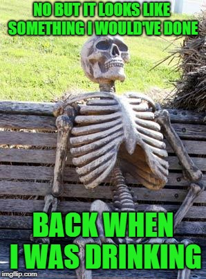 Waiting Skeleton Meme | NO BUT IT LOOKS LIKE SOMETHING I WOULD'VE DONE BACK WHEN I WAS DRINKING | image tagged in memes,waiting skeleton | made w/ Imgflip meme maker